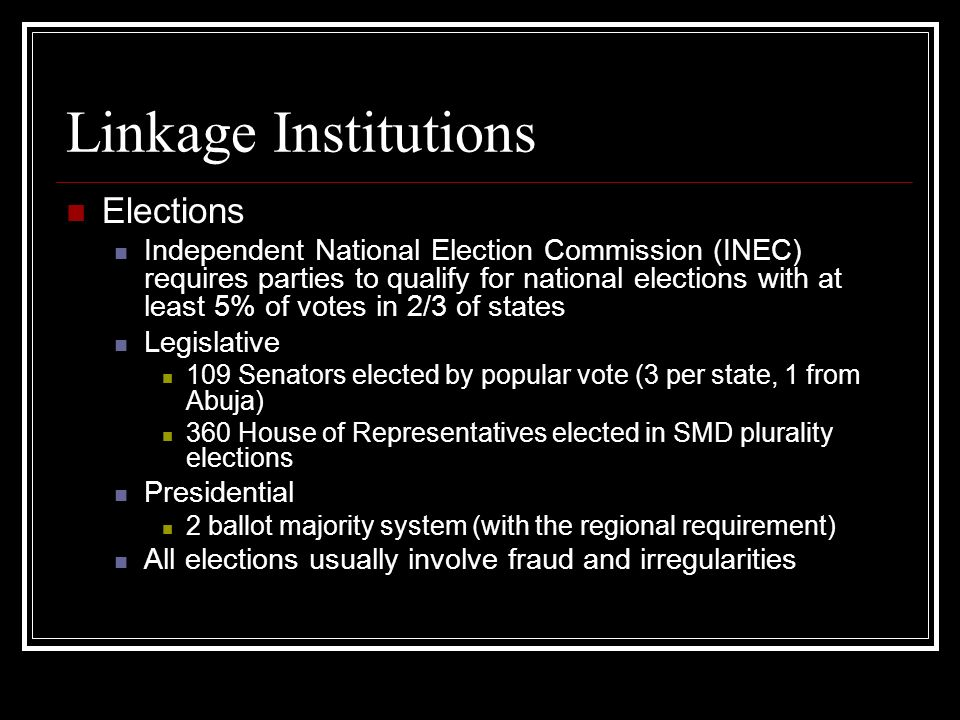 Linkage Institutions Elections Independent National Election Commission (INEC) requires parties to qualify for national elections with at least 5% of votes in 2/3 of states Legislative 109 Senators elected by popular vote (3 per state, 1 from Abuja) 360 House of Representatives elected in SMD plurality elections Presidential 2 ballot majority system (with the regional requirement) All elections usually involve fraud and irregularities