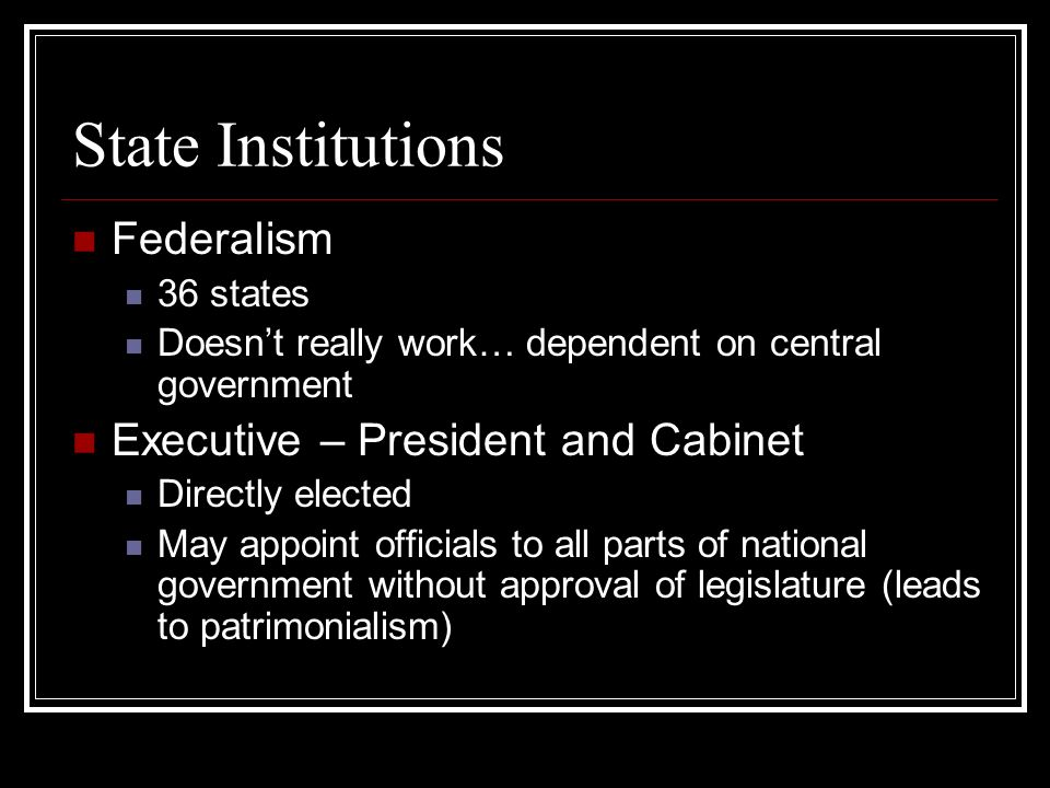 State Institutions Federalism 36 states Doesnt really work… dependent on central government Executive – President and Cabinet Directly elected May appoint officials to all parts of national government without approval of legislature (leads to patrimonialism)