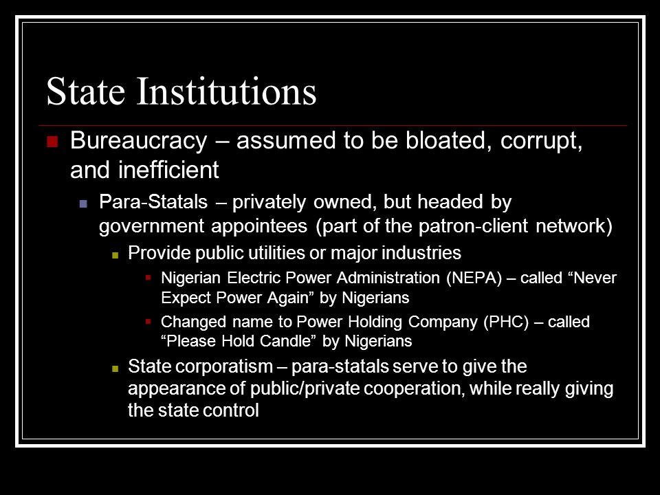 State Institutions Bureaucracy – assumed to be bloated, corrupt, and inefficient Para-Statals – privately owned, but headed by government appointees (part of the patron-client network) Provide public utilities or major industries Nigerian Electric Power Administration (NEPA) – called Never Expect Power Again by Nigerians Changed name to Power Holding Company (PHC) – called Please Hold Candle by Nigerians State corporatism – para-statals serve to give the appearance of public/private cooperation, while really giving the state control