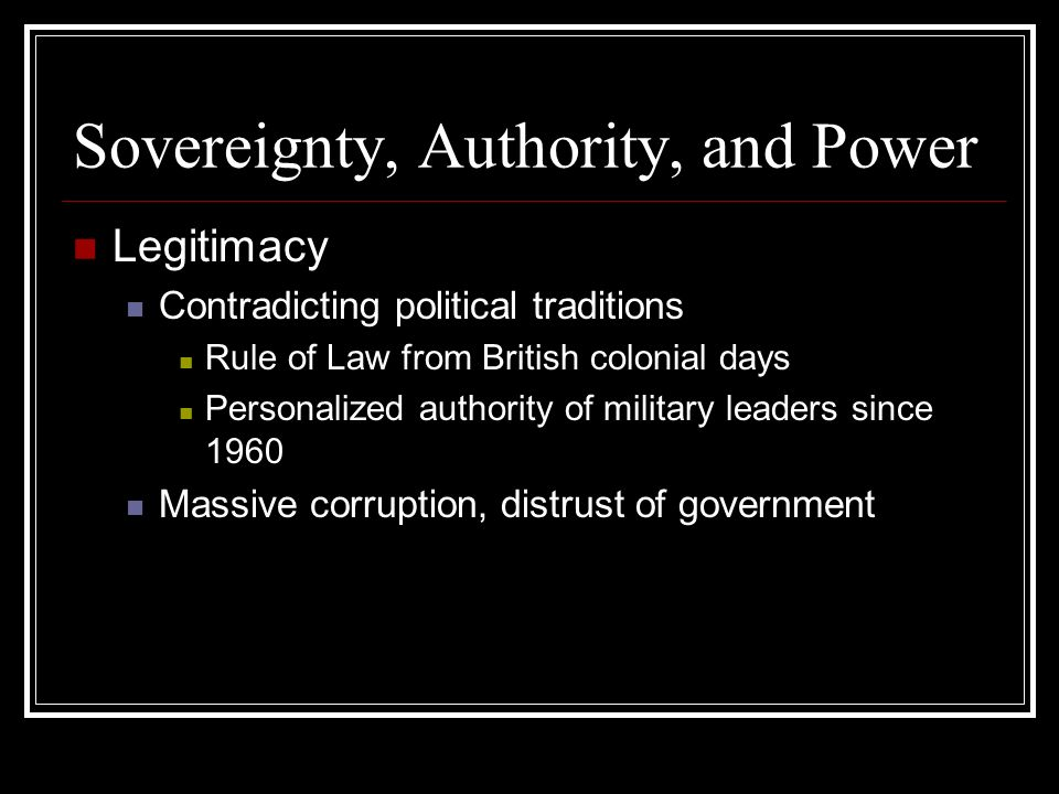 Sovereignty, Authority, and Power Legitimacy Contradicting political traditions Rule of Law from British colonial days Personalized authority of military leaders since 1960 Massive corruption, distrust of government