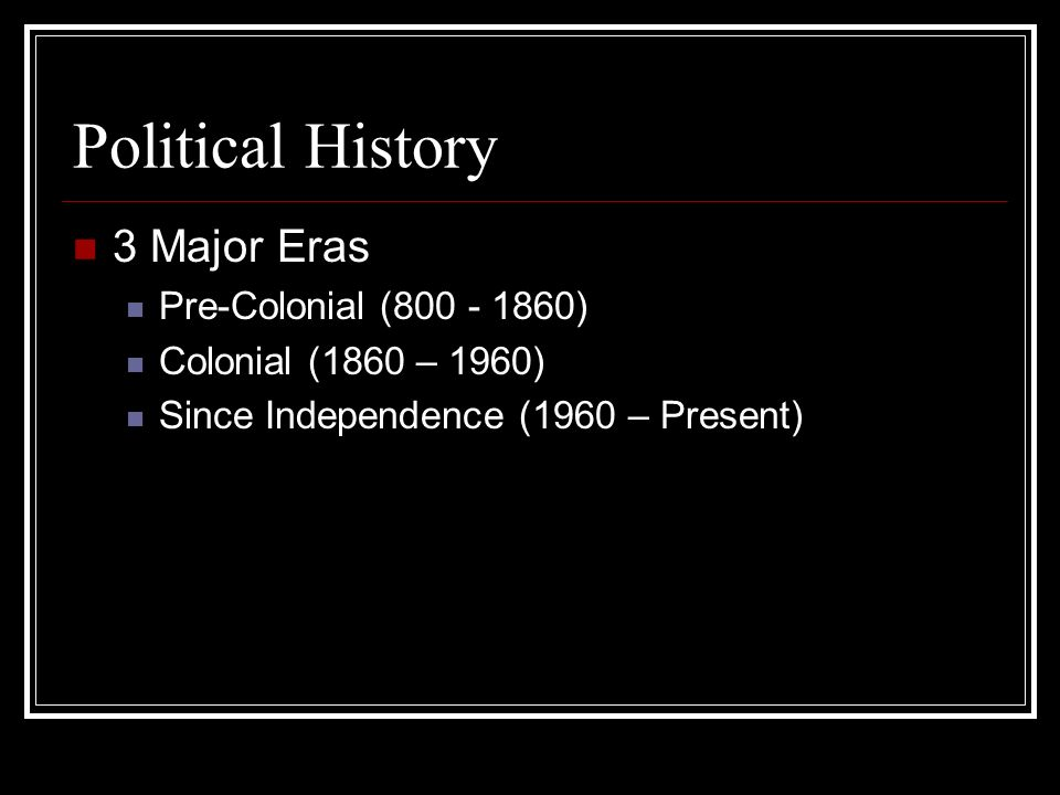 Political History 3 Major Eras Pre-Colonial (800 - 1860) Colonial (1860 – 1960) Since Independence (1960 – Present)