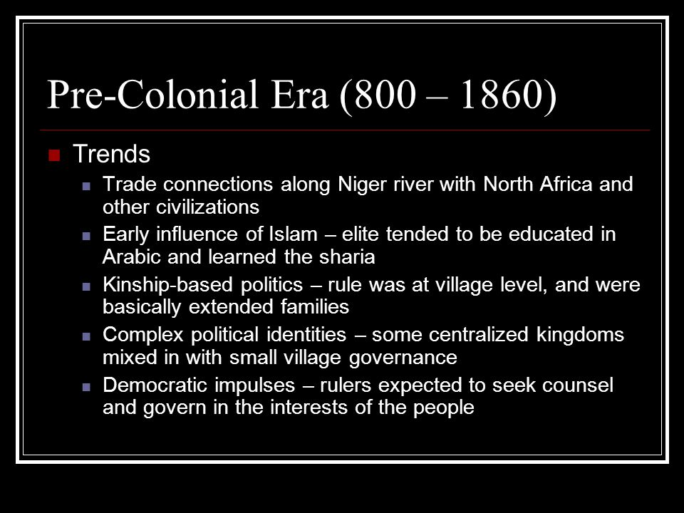 Pre-Colonial Era (800 – 1860) Trends Trade connections along Niger river with North Africa and other civilizations Early influence of Islam – elite tended to be educated in Arabic and learned the sharia Kinship-based politics – rule was at village level, and were basically extended families Complex political identities – some centralized kingdoms mixed in with small village governance Democratic impulses – rulers expected to seek counsel and govern in the interests of the people