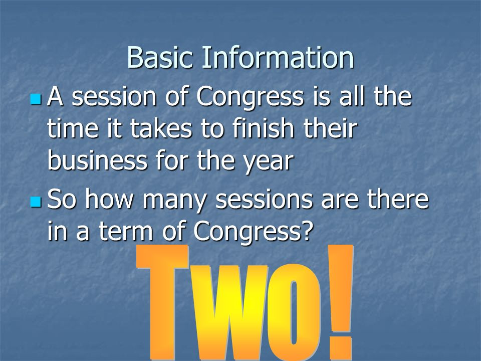 Basic Information Since you get new congressmen every 2 years, we call each 2 year period a term of Congress Since you get new congressmen every 2 years, we call each 2 year period a term of Congress The terms are numbered consecutively… the one that ends Dec.