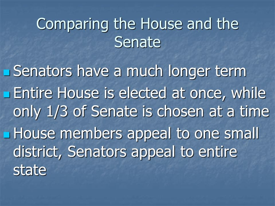 Comparing the House and the Senate Originally, congressmen were elected by the public, and Senators were elected by the state legislatures Originally, congressmen were elected by the public, and Senators were elected by the state legislatures Founding Fathers did not trust the public with all power Founding Fathers did not trust the public with all power 17 th Amendment has since changed Senate elections to a public vote 17 th Amendment has since changed Senate elections to a public vote