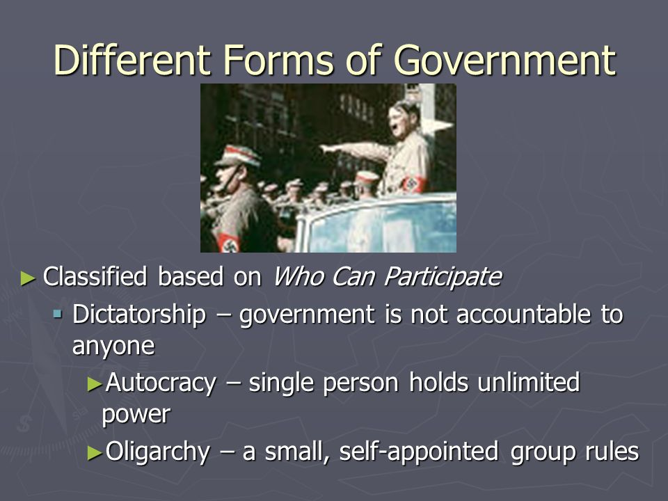 Different Forms of Government Classified based on Who Can Participate Democracy - Government of the people, by the people, for the people Direct - people make policy themselves Indirect - people vote for others who will make policy (also called republic)
