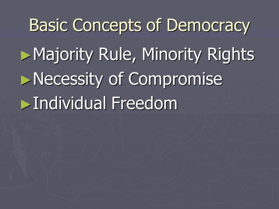 Basic Concepts of Democracy Worth of the Individual Worth of the Individual Equality of All Persons Equality of All Persons Not necessarily equal conditions, but strive for equal opportunity Not necessarily equal conditions, but strive for equal opportunity