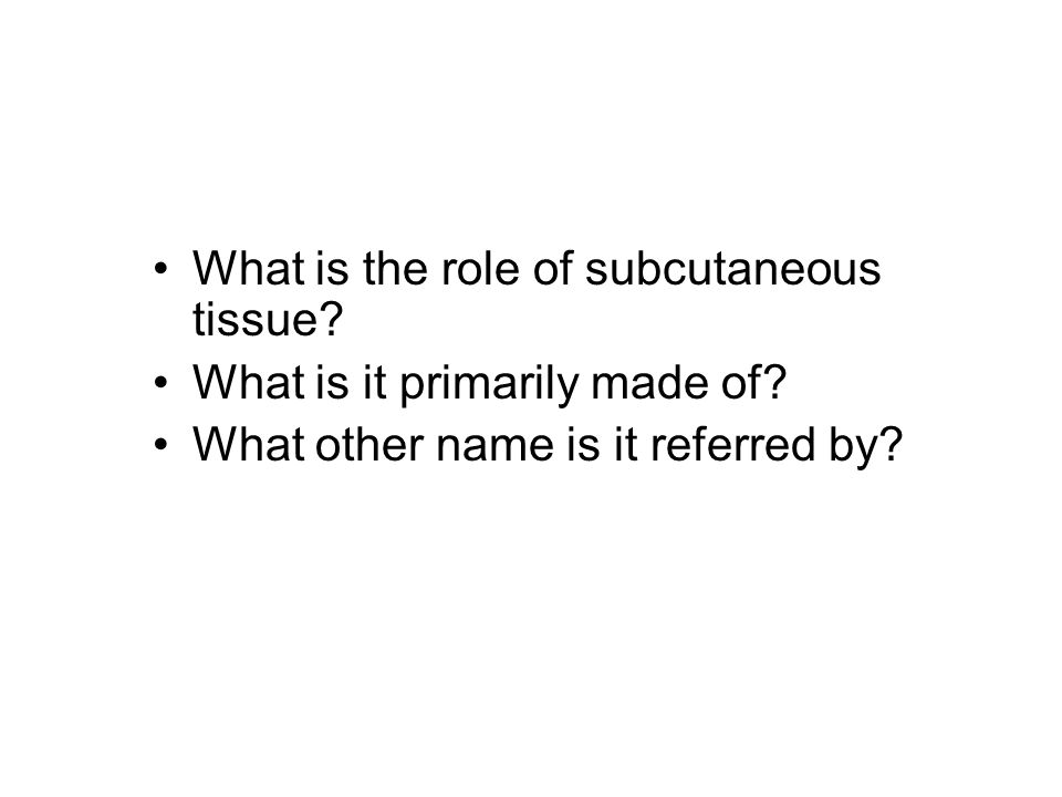 What is the role of subcutaneous tissue. What is it primarily made of.