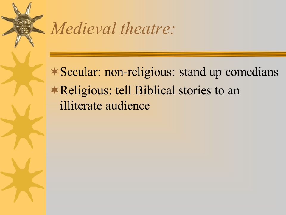 Medieval theatre: Secular: non-religious: stand up comedians Religious: tell Biblical stories to an illiterate audience