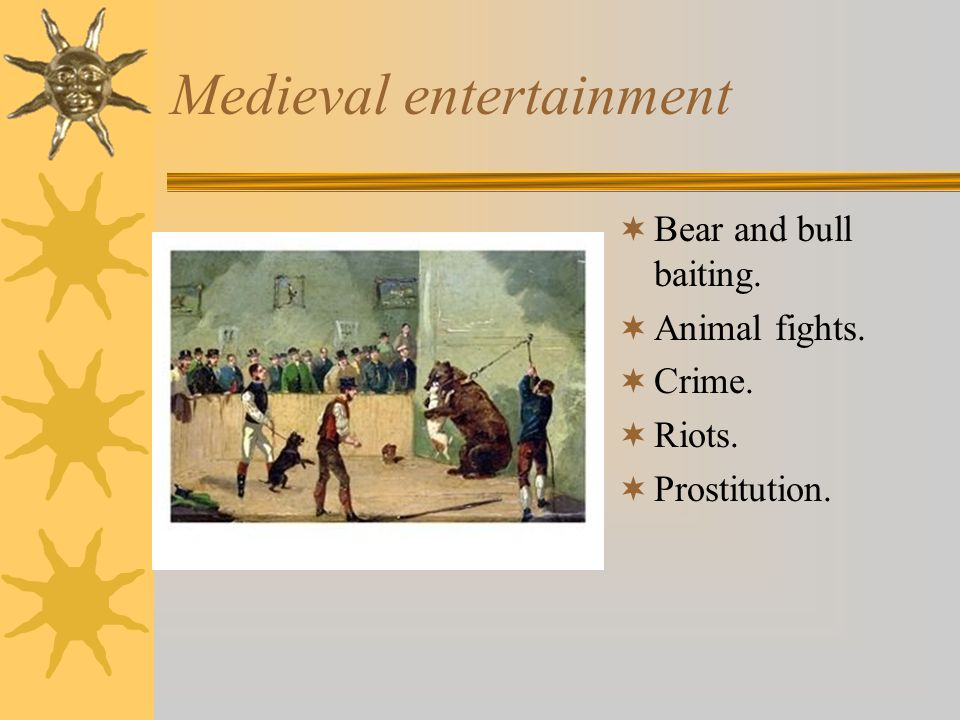 Medieval entertainment Bear and bull baiting. Animal fights. Crime. Riots. Prostitution.