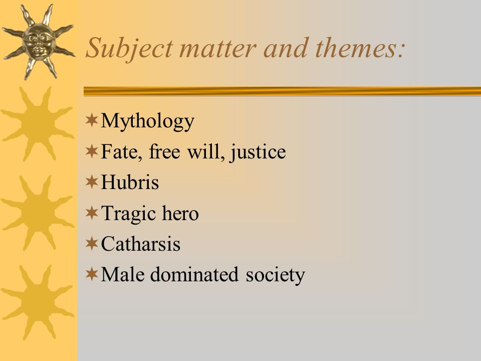 Subject matter and themes: Mythology Fate, free will, justice Hubris Tragic hero Catharsis Male dominated society