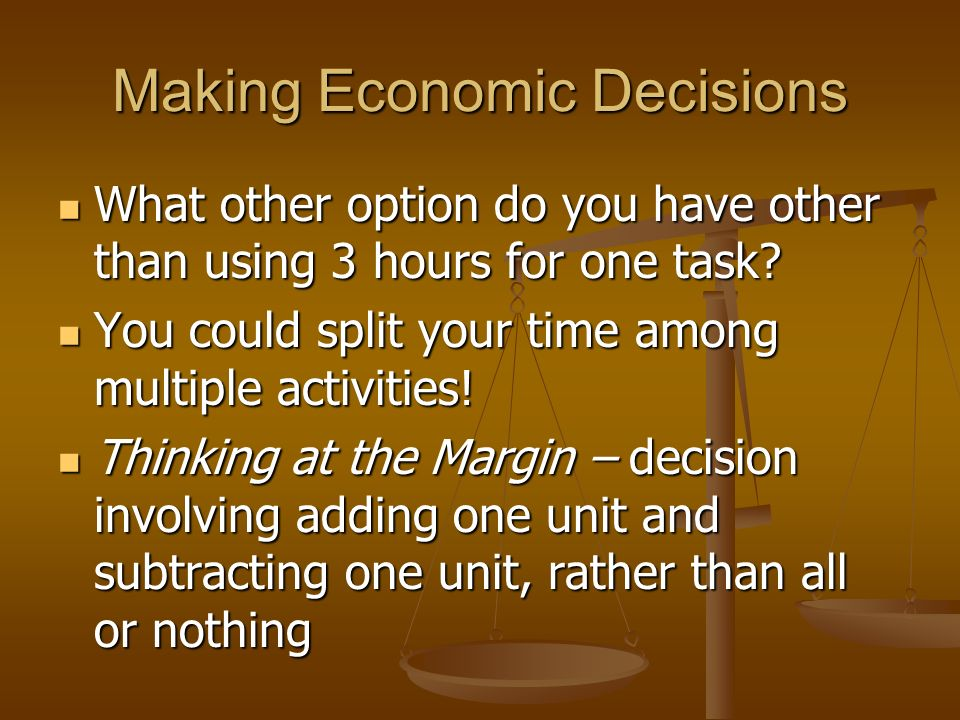 Making Economic Decisions 1 st Place is what you would choose to do 1 st Place is what you would choose to do 2 nd Place is your opportunity cost (you give it up to do option 1) 2 nd Place is your opportunity cost (you give it up to do option 1)