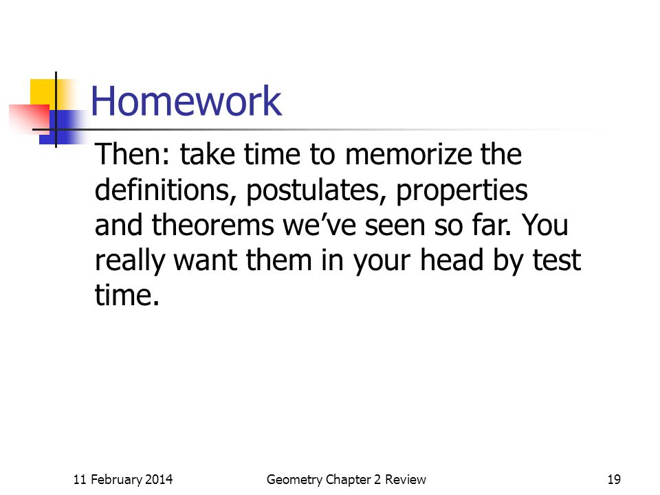 11 February 2014Geometry Chapter 2 Review19 Homework Then: take time to memorize the definitions, postulates, properties and theorems weve seen so far.
