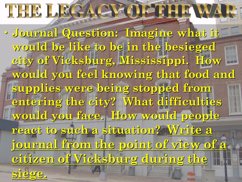 Journal Question: Imagine what it would be like to be in the besieged city of Vicksburg, Mississippi.
