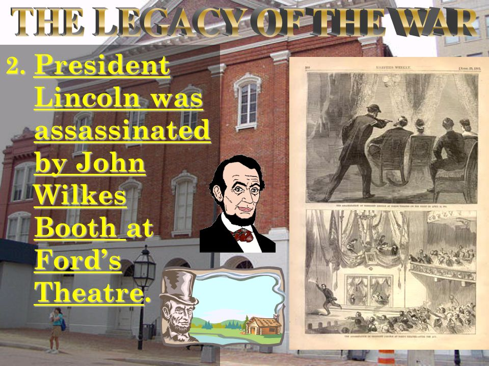 2. President Lincoln was assassinated by John Wilkes Booth at Fords Theatre.