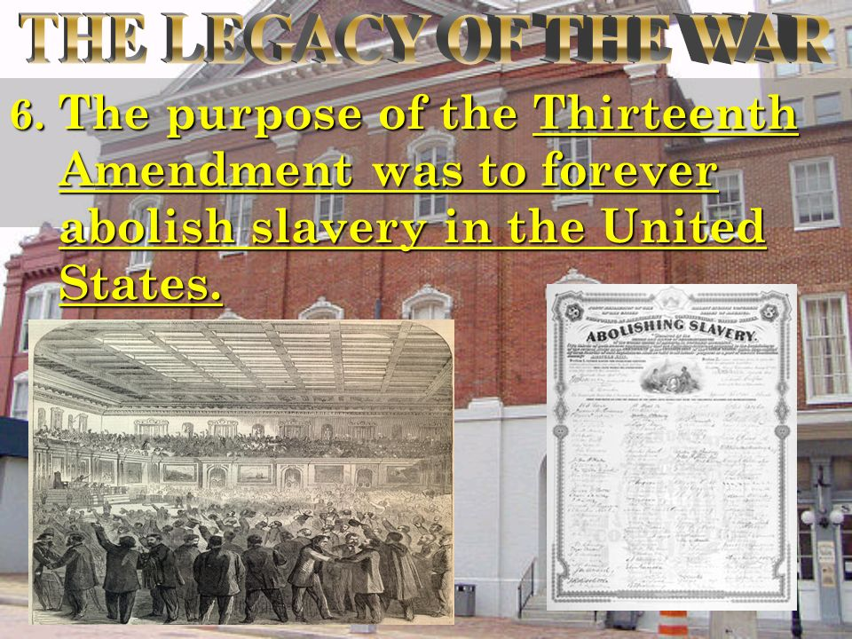 6. The purpose of the Thirteenth Amendment was to forever abolish slavery in the United States.