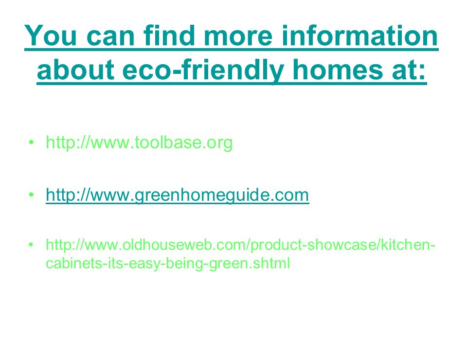 You can find more information about eco-friendly homes at: http://www.toolbase.org http://www.greenhomeguide.com http://www.oldhouseweb.com/product-showcase/kitchen- cabinets-its-easy-being-green.shtml
