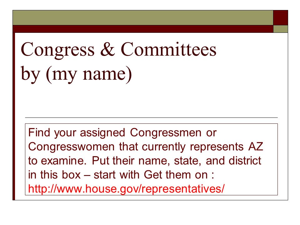 Congress & Committees by (my name) Find your assigned Congressmen or Congresswomen that currently represents AZ to examine.