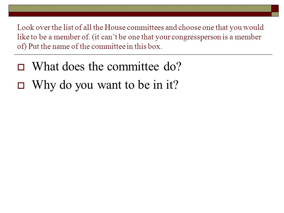 Look over the list of all the House committees and choose one that you would like to be a member of.
