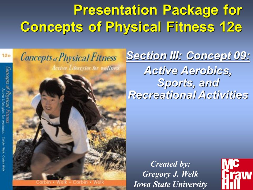 Presentation Package for Concepts of Physical Fitness 12e Section III: Concept 09: Active Aerobics, Sports, and Recreational Activities Created by: Gregory J.