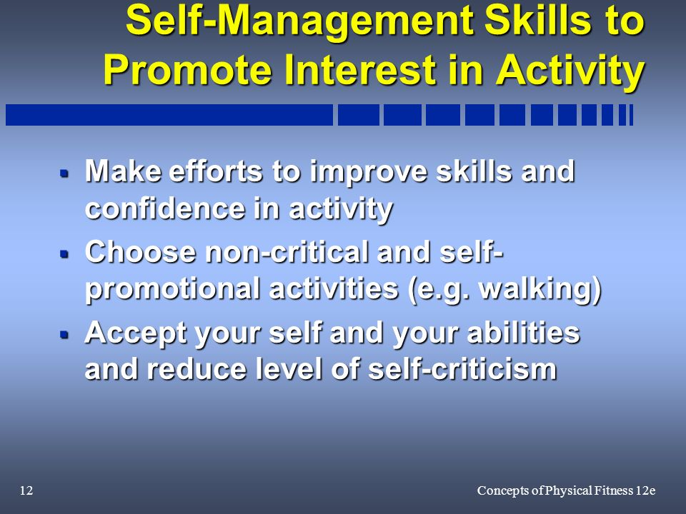 12Concepts of Physical Fitness 12e Self-Management Skills to Promote Interest in Activity Make efforts to improve skills and confidence in activity Make efforts to improve skills and confidence in activity Choose non-critical and self- promotional activities (e.g.