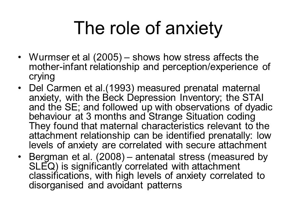 The role of anxiety Wurmser et al (2005) – shows how stress affects the mother-infant relationship and perception/experience of crying Del Carmen et al.(1993) measured prenatal maternal anxiety, with the Beck Depression Inventory; the STAI and the SE; and followed up with observations of dyadic behaviour at 3 months and Strange Situation coding They found that maternal characteristics relevant to the attachment relationship can be identified prenatally: low levels of anxiety are correlated with secure attachment Bergman et al.