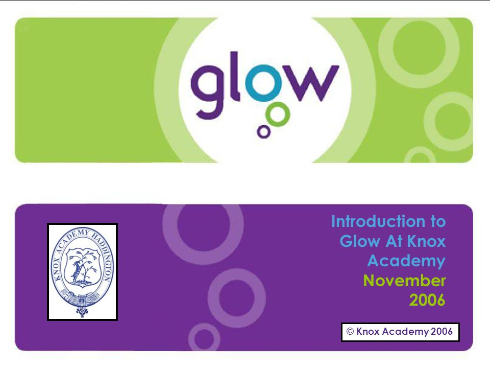 © Knox Academy 2006 Presentation Title Presenters Name Date Introduction Introduction to Glow At Knox Academy November 2006 © Knox Academy 2006
