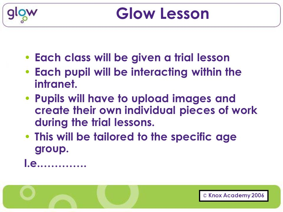 © Knox Academy 2006 Glow Lesson Each class will be given a trial lesson Each pupil will be interacting within the intranet.