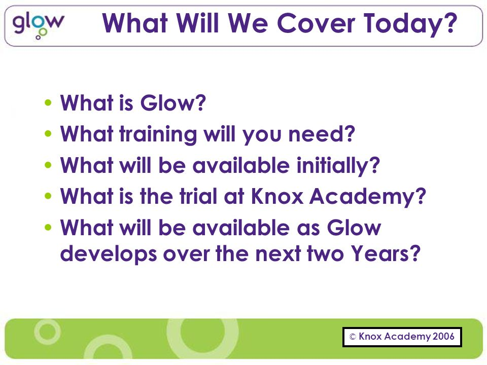© Knox Academy 2006 What Will We Cover Today. What is Glow.
