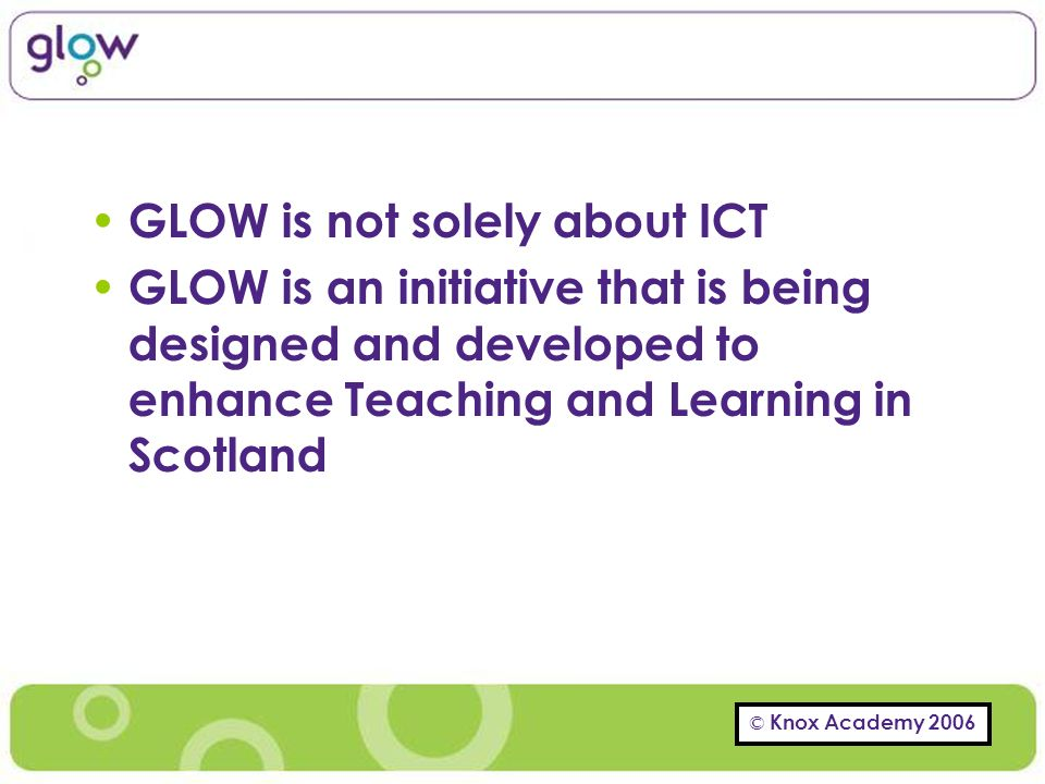 GLOW is not solely about ICT GLOW is an initiative that is being designed and developed to enhance Teaching and Learning in Scotland
