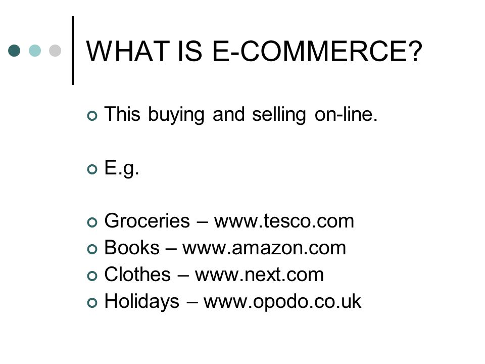 WHAT IS E-COMMERCE. This buying and selling on-line.