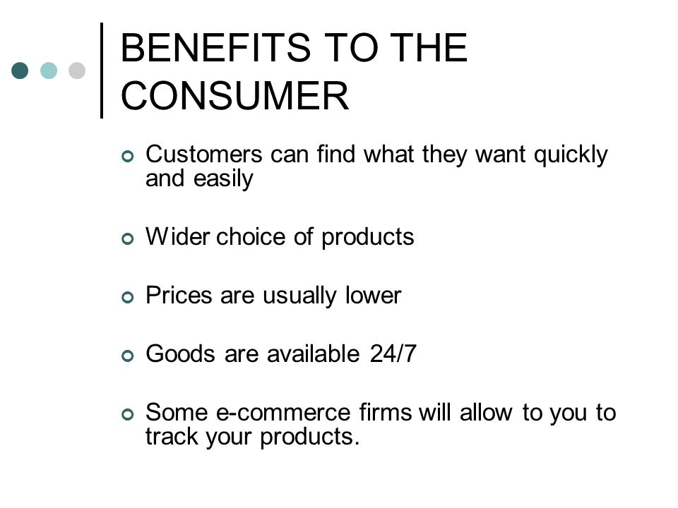 BENEFITS TO THE CONSUMER Customers can find what they want quickly and easily Wider choice of products Prices are usually lower Goods are available 24/7 Some e-commerce firms will allow to you to track your products.