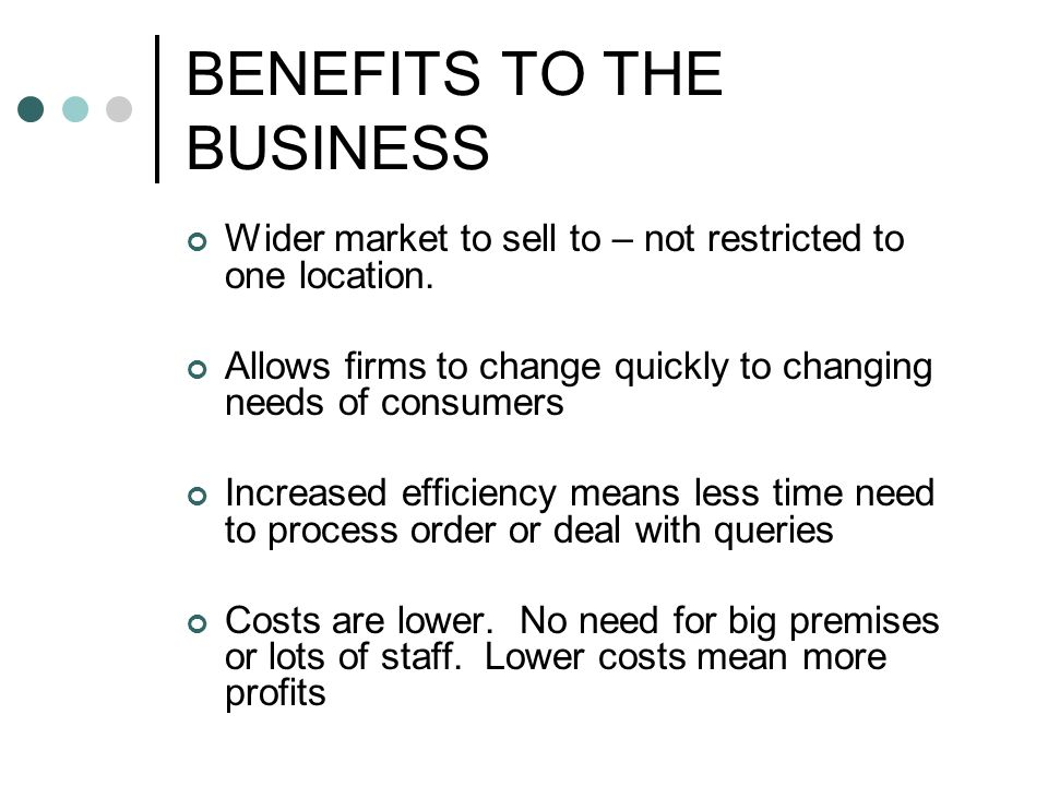 BENEFITS TO THE BUSINESS Wider market to sell to – not restricted to one location.