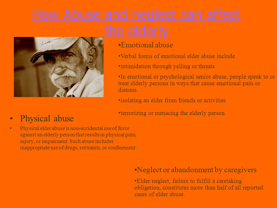 How Abuse and neglect can affect the elderly Physical abuse Physical elder abuse is non-accidental use of force against an elderly person that results in physical pain, injury, or impairment.
