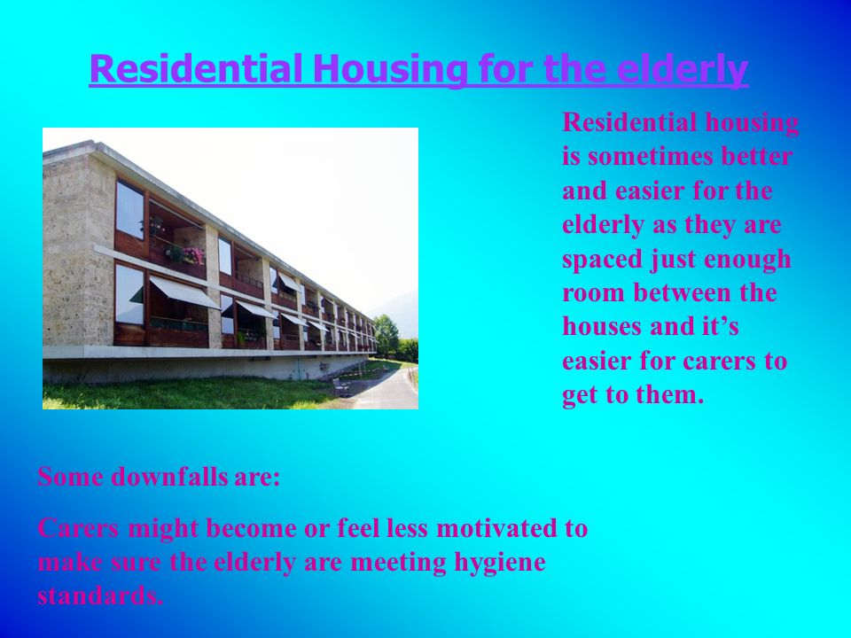 Residential Housing for the elderly Residential housing is sometimes better and easier for the elderly as they are spaced just enough room between the houses and its easier for carers to get to them.