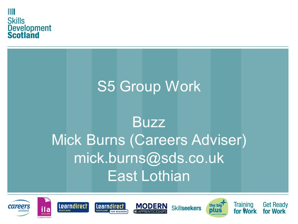 1 S5 Group Work Buzz Mick Burns (Careers Adviser) mick.burns@sds.co.uk East Lothian