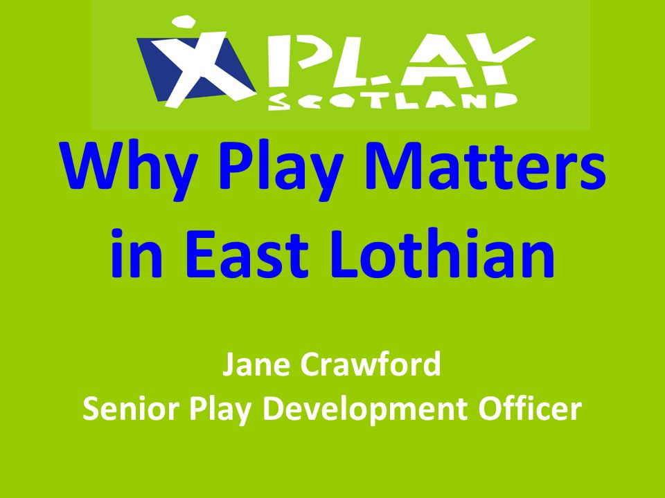 Why Play Matters in East Lothian Jane Crawford Senior Play Development Officer