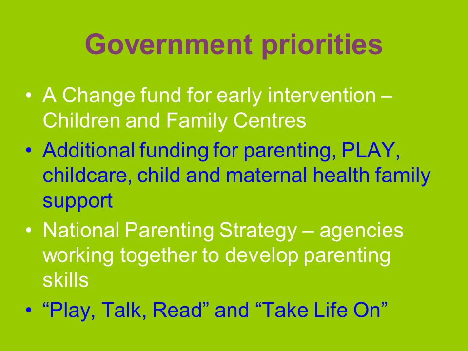 Government priorities A Change fund for early intervention – Children and Family Centres Additional funding for parenting, PLAY, childcare, child and maternal health family support National Parenting Strategy – agencies working together to develop parenting skills Play, Talk, Read and Take Life On