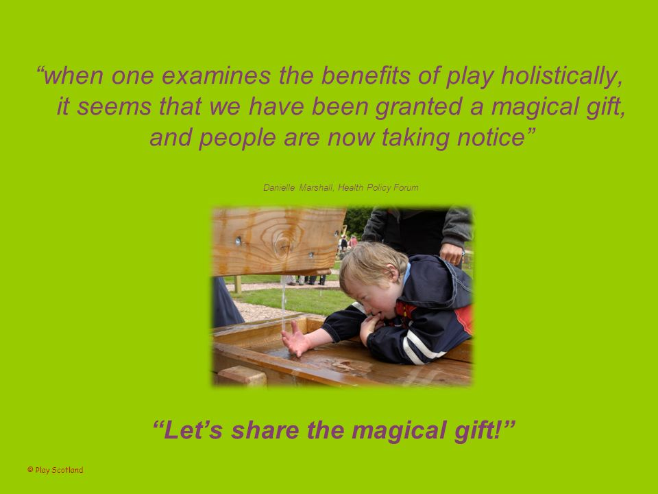 when one examines the benefits of play holistically, it seems that we have been granted a magical gift, and people are now taking notice Danielle Marshall, Health Policy Forum Lets share the magical gift.