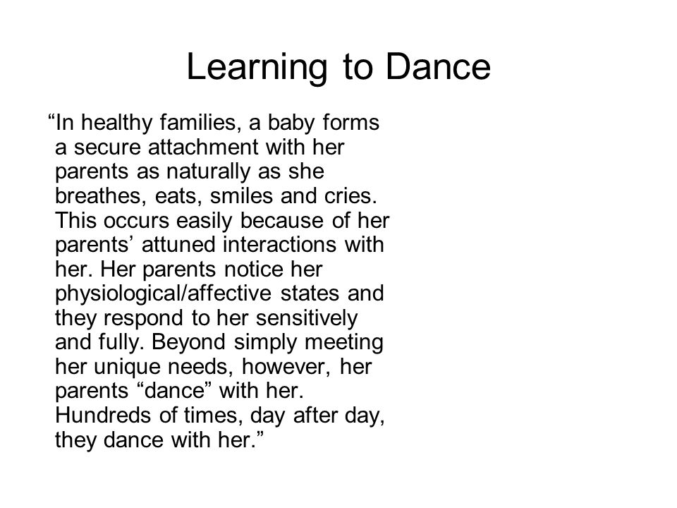 Learning to Dance In healthy families, a baby forms a secure attachment with her parents as naturally as she breathes, eats, smiles and cries.