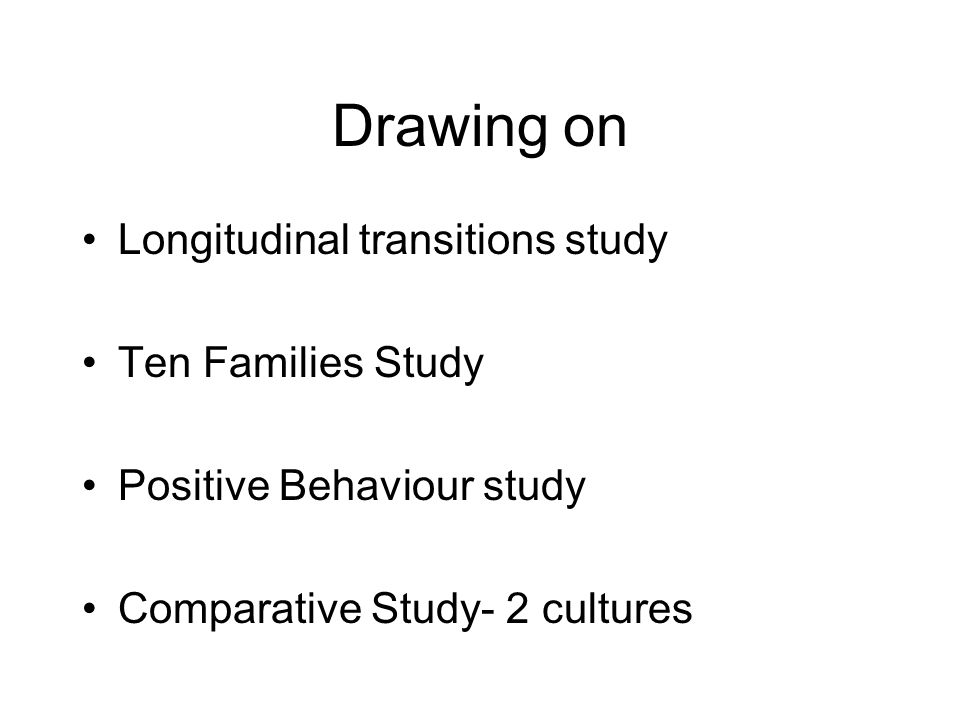 Drawing on Longitudinal transitions study Ten Families Study Positive Behaviour study Comparative Study- 2 cultures