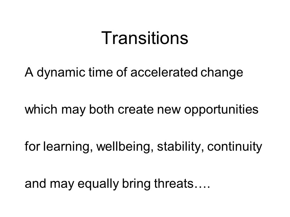 Transitions A dynamic time of accelerated change which may both create new opportunities for learning, wellbeing, stability, continuity and may equally bring threats….