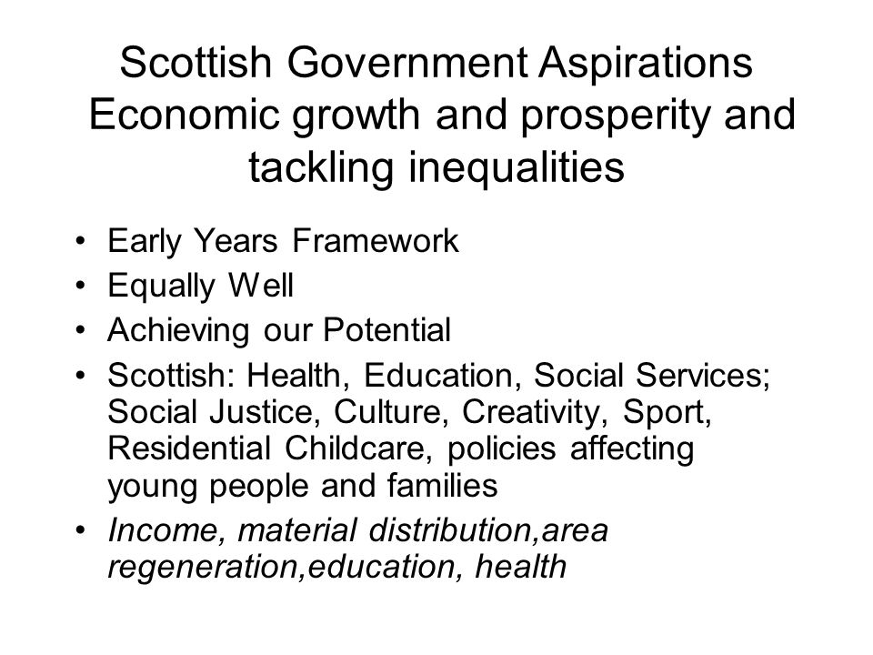 Scottish Government Aspirations Economic growth and prosperity and tackling inequalities Early Years Framework Equally Well Achieving our Potential Scottish: Health, Education, Social Services; Social Justice, Culture, Creativity, Sport, Residential Childcare, policies affecting young people and families Income, material distribution,area regeneration,education, health