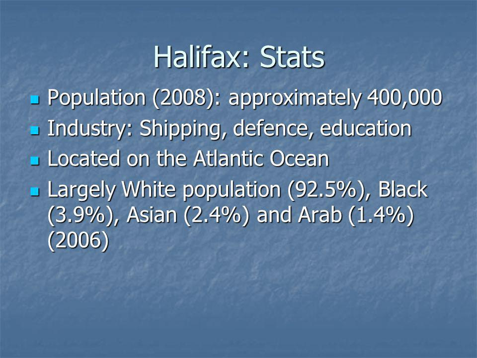 Halifax: Stats Population (2008): approximately 400,000 Population (2008): approximately 400,000 Industry: Shipping, defence, education Industry: Shipping, defence, education Located on the Atlantic Ocean Located on the Atlantic Ocean Largely White population (92.5%), Black (3.9%), Asian (2.4%) and Arab (1.4%) (2006) Largely White population (92.5%), Black (3.9%), Asian (2.4%) and Arab (1.4%) (2006)