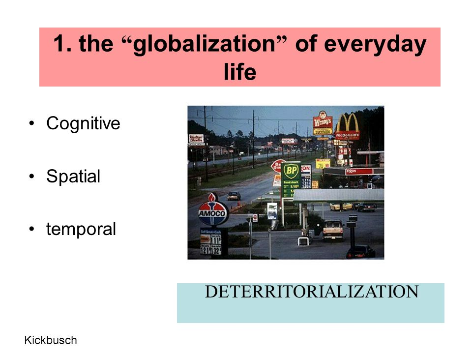 1. the globalization of everyday life Cognitive Spatial temporal DETERRITORIALIZATION Kickbusch