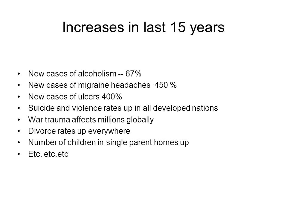Increases in last 15 years New cases of alcoholism -- 67% New cases of migraine headaches 450 % New cases of ulcers 400% Suicide and violence rates up in all developed nations War trauma affects millions globally Divorce rates up everywhere Number of children in single parent homes up Etc.