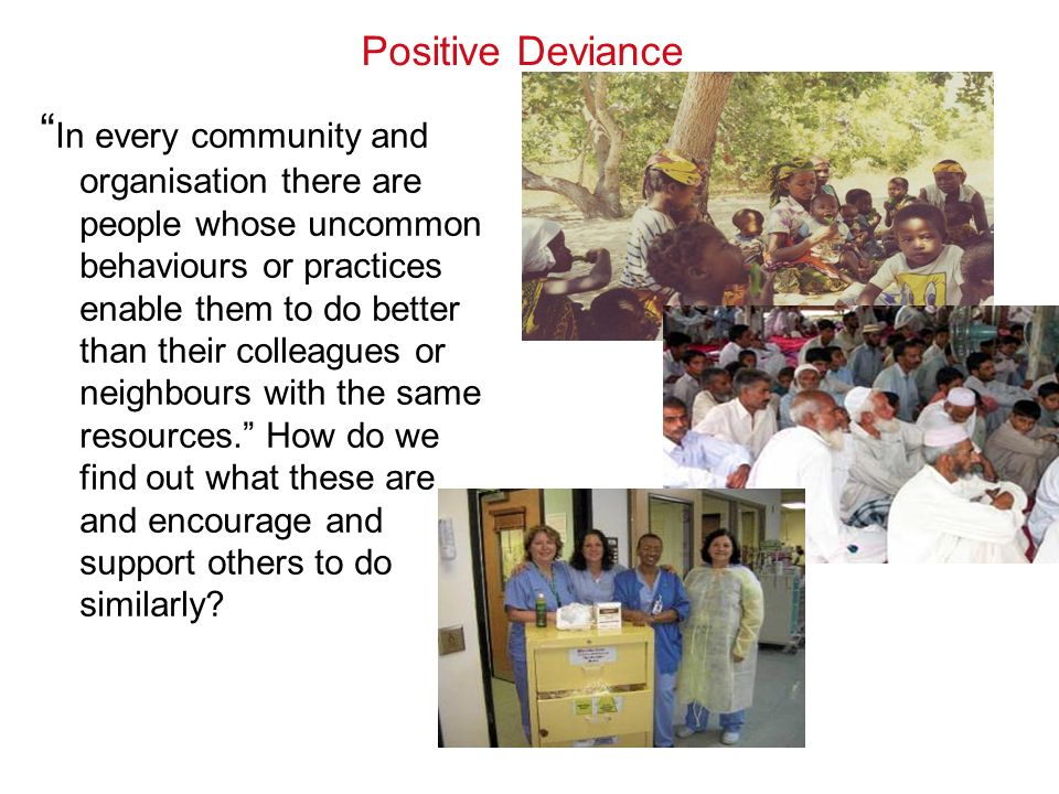 Positive Deviance In every community and organisation there are people whose uncommon behaviours or practices enable them to do better than their colleagues or neighbours with the same resources.