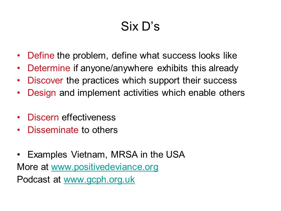 Six Ds Define the problem, define what success looks like Determine if anyone/anywhere exhibits this already Discover the practices which support their success Design and implement activities which enable others Discern effectiveness Disseminate to others Examples Vietnam, MRSA in the USA More at www.positivedeviance.orgwww.positivedeviance.org Podcast at www.gcph.org.ukwww.gcph.org.uk