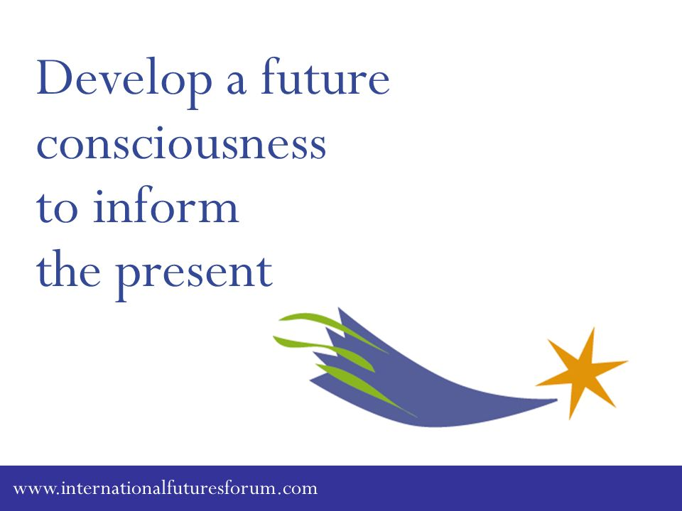 Develop a future consciousness to inform the present www.internationalfuturesforum.com