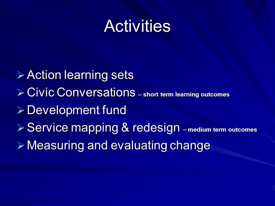 Activities Action learning sets Action learning sets Civic Conversations – short term learning outcomes Civic Conversations – short term learning outcomes Development fund Development fund Service mapping & redesign – medium term outcomes Service mapping & redesign – medium term outcomes Measuring and evaluating change Measuring and evaluating change