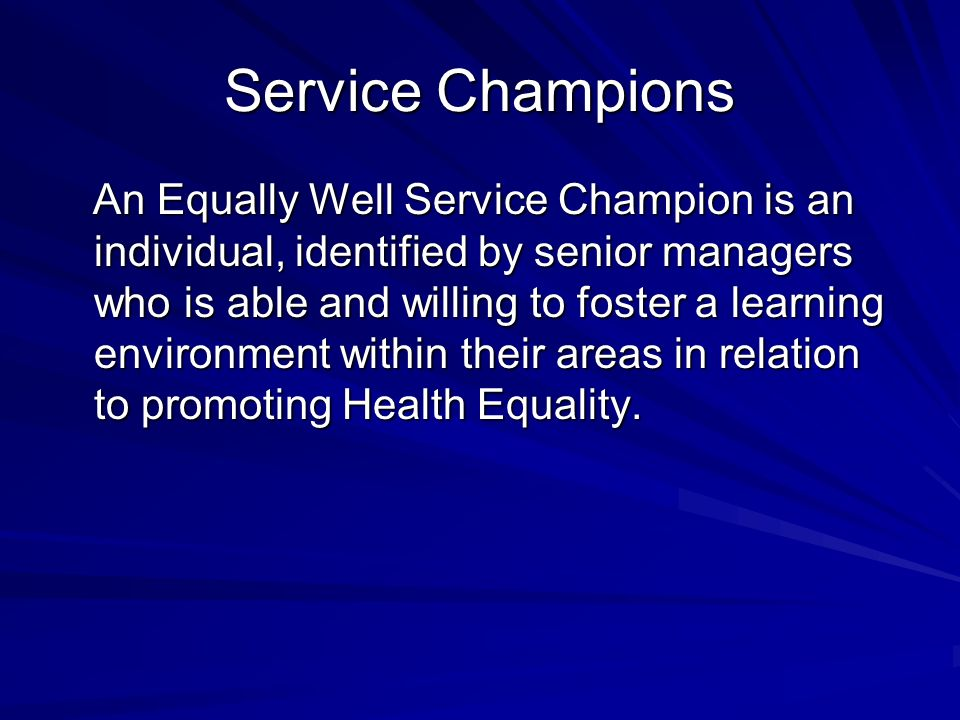 Service Champions An Equally Well Service Champion is an individual, identified by senior managers who is able and willing to foster a learning environment within their areas in relation to promoting Health Equality.